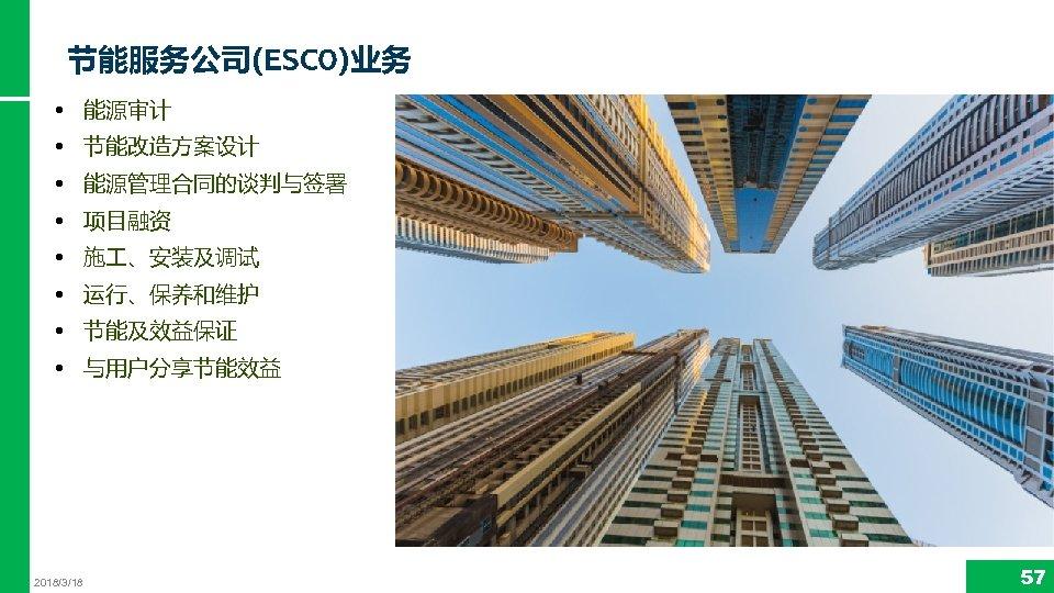 节能服务公司(ESCO)业务 • 能源审计 • 节能改造方案设计 • 能源管理合同的谈判与签署 • 项目融资 • 施 、安装及调试 • 运行、保养和维护