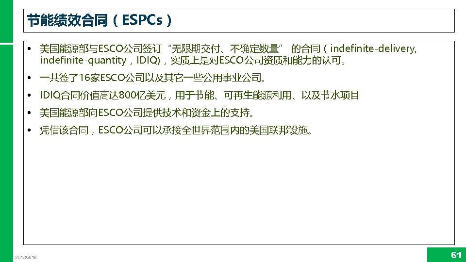 """节能绩效合同(ESPCs) • 美国能源部与ESCO公司签订""""无限期交付、不确定数量"""" 的合同(indefinite-delivery, indefinite-quantity,IDIQ),实质上是对ESCO公司资质和能力的认可。 • 一共签了16家ESCO公司以及其它一些公用事业公司。 • IDIQ合同价值高达 800亿美元,用于节能、可再生能源利用、以及节水项目 • 美国能源部向ESCO公司提供技术和资金上的支持。 • 凭借该合同,ESCO公司可以承接全世界范围内的美国联邦设施。"""