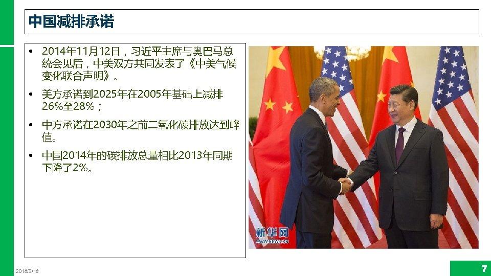 中国减排承诺 • 2014年 11月12日,习近平主席与奥巴马总 统会见后,中美双方共同发表了《中美气候 变化联合声明》。 • 美方承诺到 2025年在 2005年基础上减排 26%至 28%; • 中方承诺在