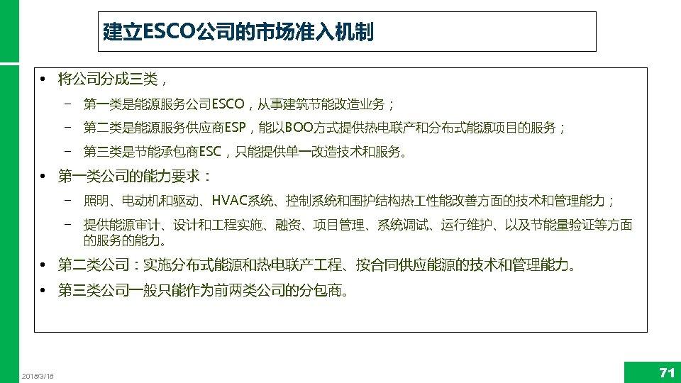 建立ESCO公司的市场准入机制 • 将公司分成三类, − 第一类是能源服务公司ESCO,从事建筑节能改造业务; − 第二类是能源服务供应商ESP,能以BOO方式提供热电联产和分布式能源项目的服务; − 第三类是节能承包商ESC,只能提供单一改造技术和服务。 • 第一类公司的能力要求: − 照明、电动机和驱动、HVAC系统、控制系统和围护结构热 性能改善方面的技术和管理能力;