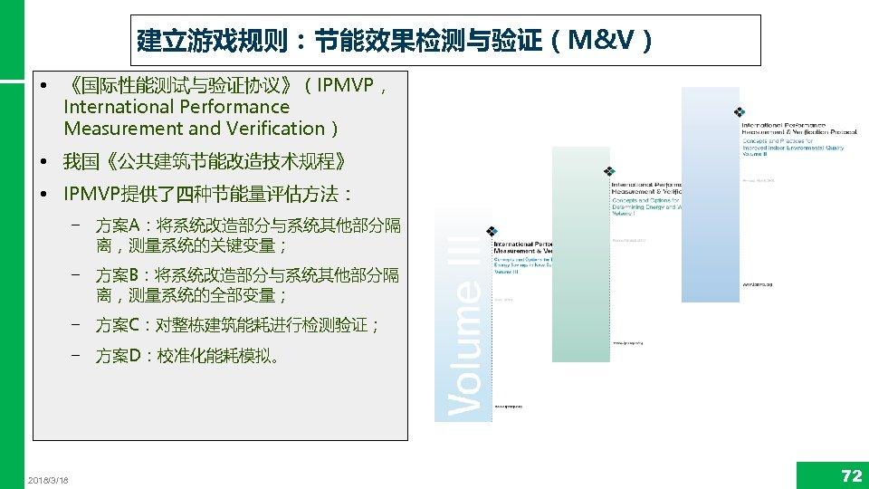 建立游戏规则:节能效果检测与验证(M&V) • 《国际性能测试与验证协议》(IPMVP, International Performance Measurement and Verification) • 我国《公共建筑节能改造技术规程》 • IPMVP提供了四种节能量评估方法: − 方案A:将系统改造部分与系统其他部分隔