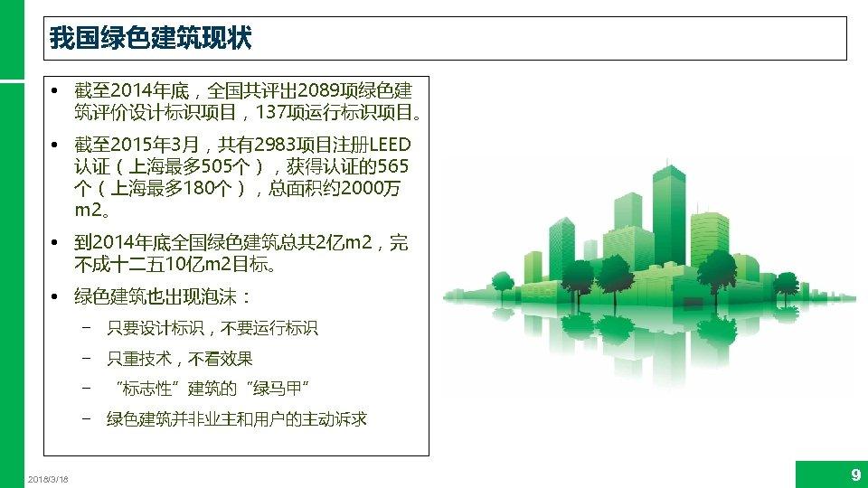 我国绿色建筑现状 • 截至 2014年底,全国共评出 2089项绿色建 筑评价设计标识项目,137项运行标识项目。 • 截至 2015年 3月,共有2983项目注册LEED 认证(上海最多 505个),获得认证的565 个(上海最多 180个),总面积约
