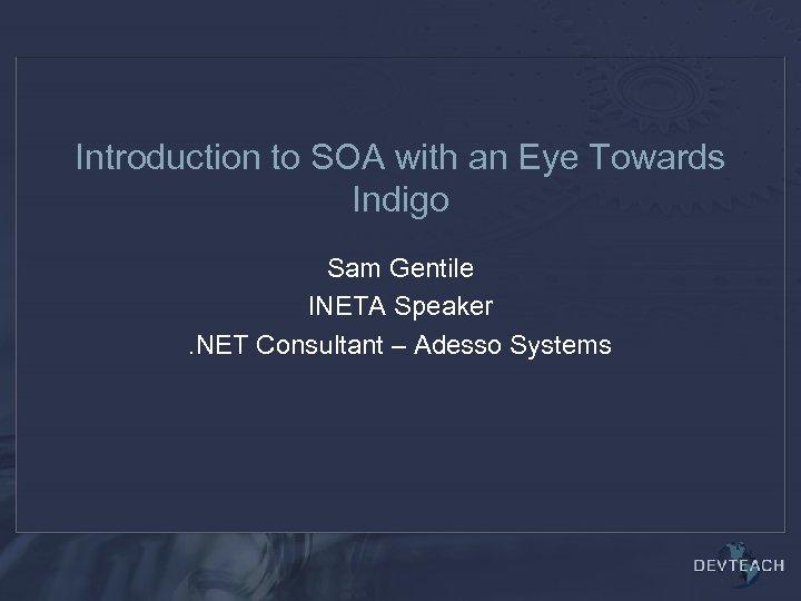Introduction to SOA with an Eye Towards Indigo Sam Gentile INETA Speaker. NET Consultant