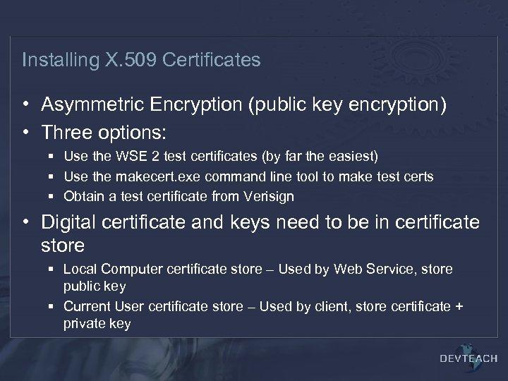 Installing X. 509 Certificates • Asymmetric Encryption (public key encryption) • Three options: §