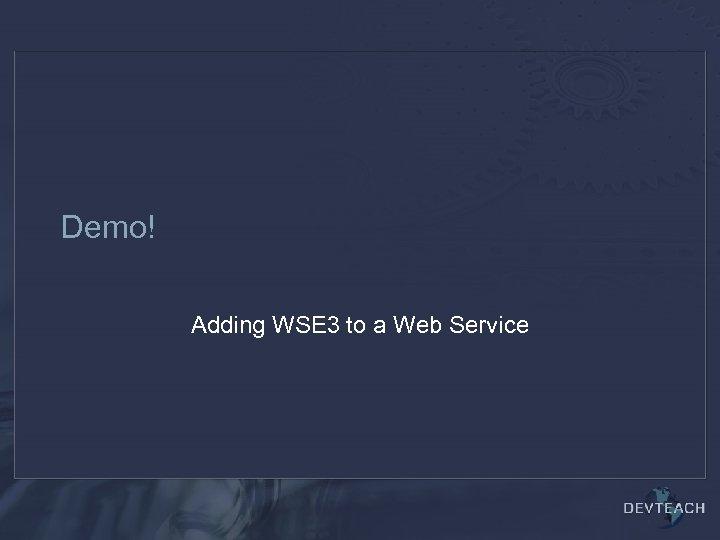 Demo! Adding WSE 3 to a Web Service