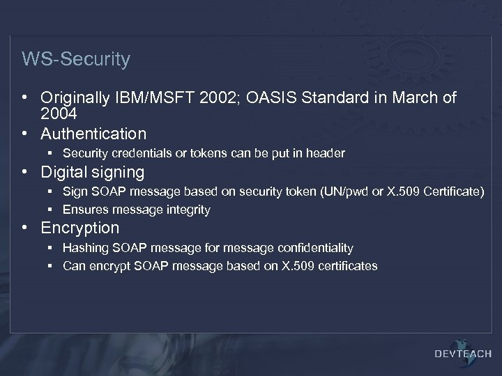 WS-Security • Originally IBM/MSFT 2002; OASIS Standard in March of 2004 • Authentication §