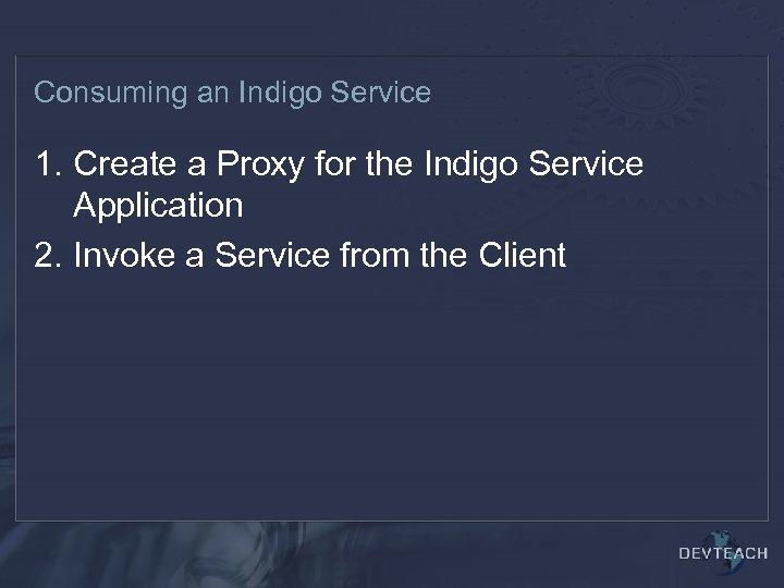 Consuming an Indigo Service 1. Create a Proxy for the Indigo Service Application 2.