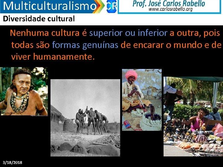 Multiculturalismo Diversidade cultural Nenhuma cultura é superior ou inferior a outra, pois todas são