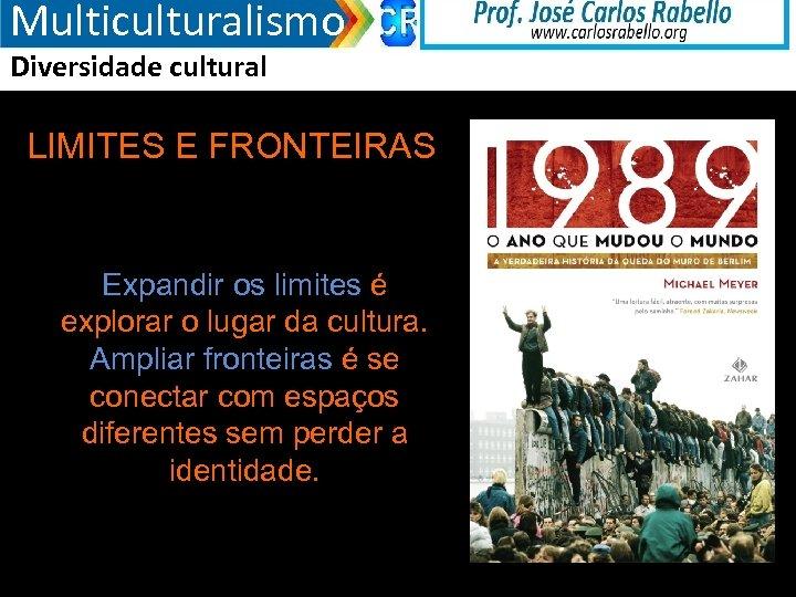 Multiculturalismo Diversidade cultural LIMITES E FRONTEIRAS Expandir os limites é explorar o lugar da