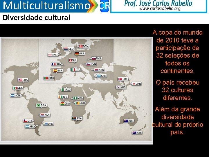 Multiculturalismo Diversidade cultural A copa do mundo de 2010 teve a participação de 32
