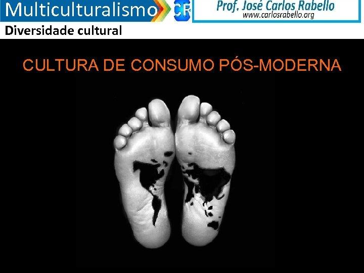 Multiculturalismo Diversidade cultural CULTURA DE CONSUMO PÓS-MODERNA 3/18/2018
