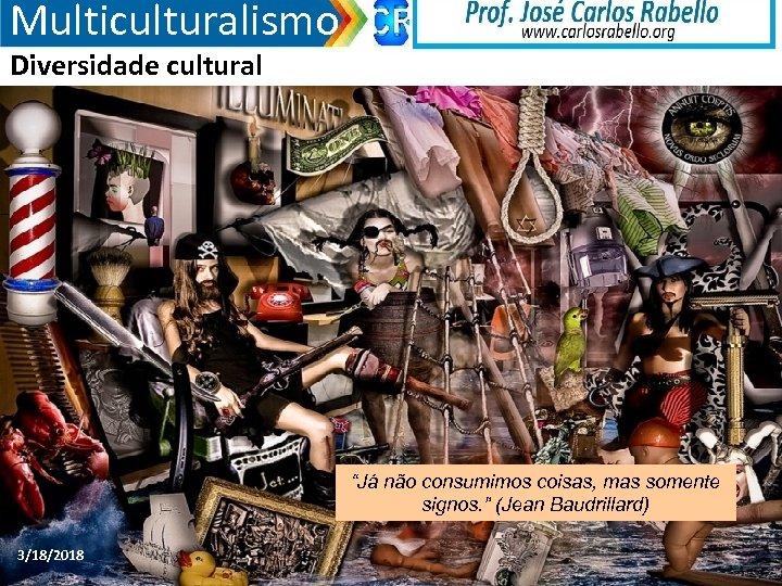 """Multiculturalismo Diversidade cultural """"Já não consumimos coisas, mas somente signos. """" (Jean Baudrillard) 3/18/2018"""