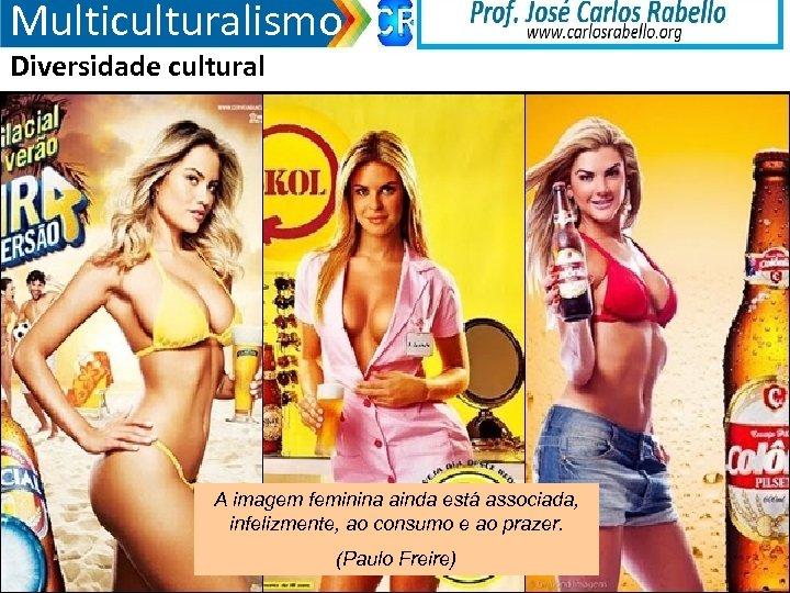Multiculturalismo Diversidade cultural A imagem feminina ainda está associada, infelizmente, ao consumo e ao
