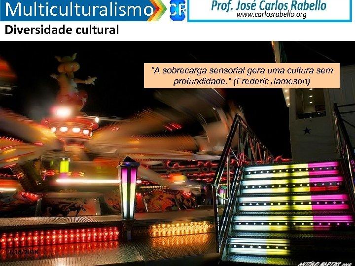 """Multiculturalismo Diversidade cultural """"A sobrecarga sensorial gera uma cultura sem profundidade. """" (Frederic Jameson)"""