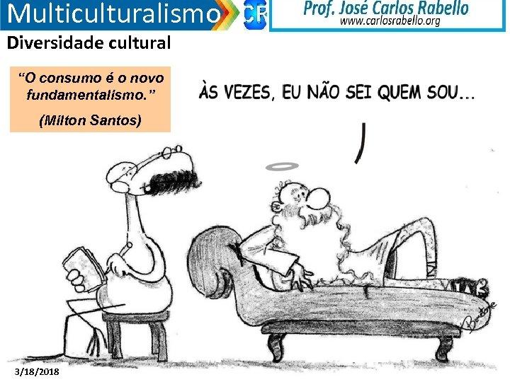 """Multiculturalismo Diversidade cultural """"O consumo é o novo fundamentalismo. """" (Milton Santos) 3/18/2018"""