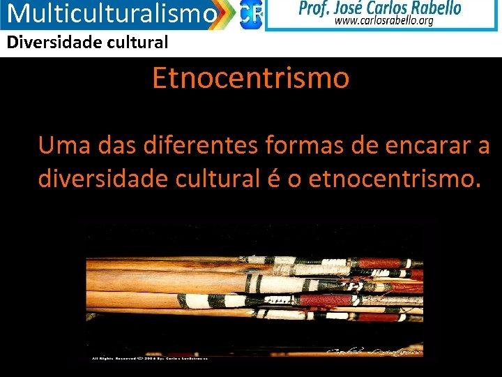 Multiculturalismo Diversidade cultural Etnocentrismo Uma das diferentes formas de encarar a diversidade cultural é