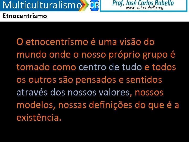 Multiculturalismo Etnocentrismo O etnocentrismo é uma visão do mundo onde o nosso próprio grupo