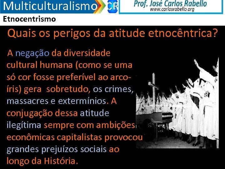 Multiculturalismo Etnocentrismo Quais os perigos da atitude etnocêntrica? A negação da diversidade cultural humana