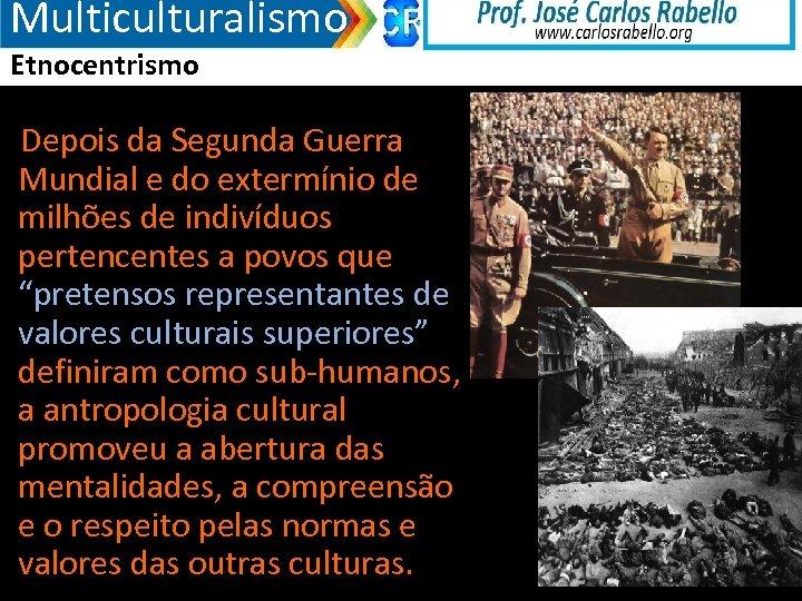 Multiculturalismo Etnocentrismo Depois da Segunda Guerra Mundial e do extermínio de milhões de indivíduos