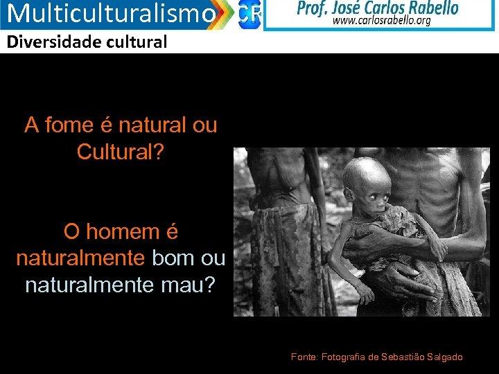 Multiculturalismo Diversidade cultural A fome é natural ou Cultural? O homem é naturalmente bom
