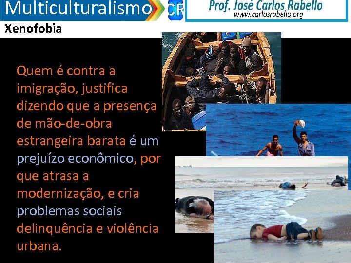 Multiculturalismo Xenofobia Quem é contra a imigração, justifica dizendo que a presença de mão-de-obra