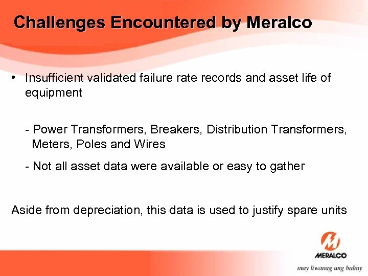 Challenges Encountered by Meralco • Insufficient validated failure rate records and asset life of