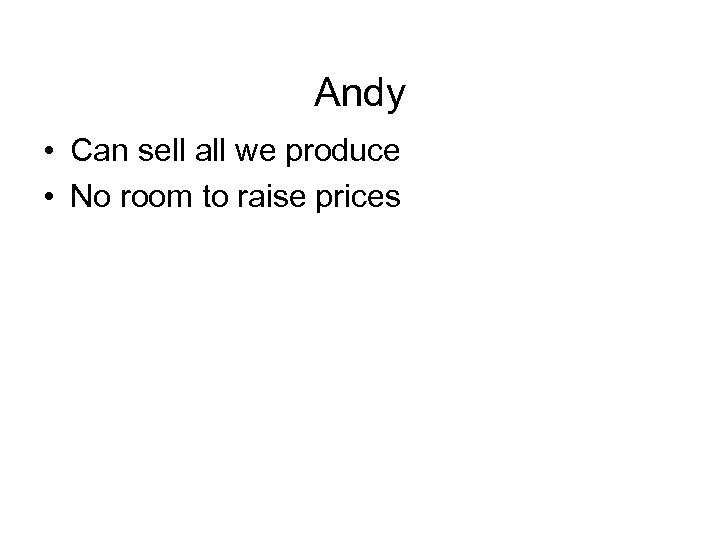 Andy • Can sell all we produce • No room to raise prices