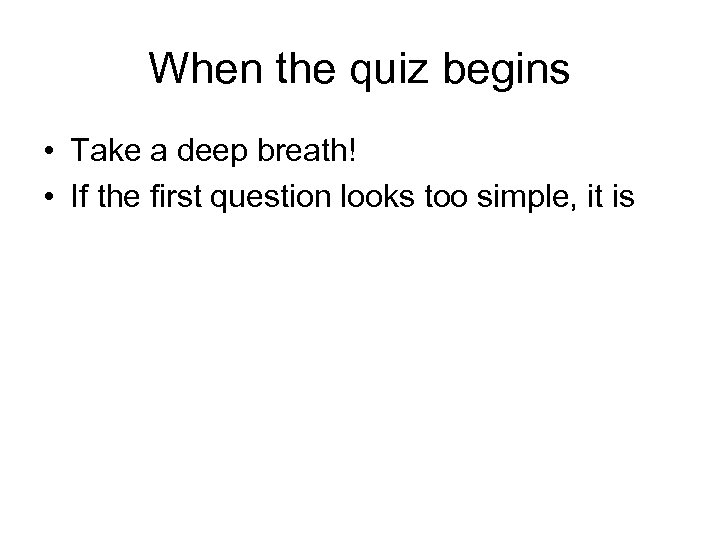 When the quiz begins • Take a deep breath! • If the first question
