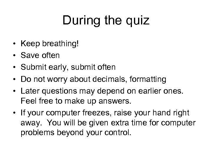 During the quiz • • • Keep breathing! Save often Submit early, submit often