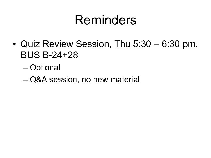 Reminders • Quiz Review Session, Thu 5: 30 – 6: 30 pm, BUS B-24+28