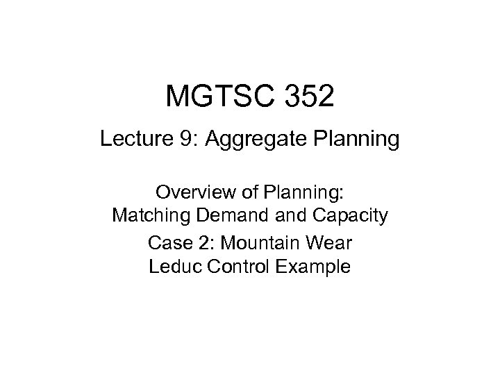 MGTSC 352 Lecture 9: Aggregate Planning Overview of Planning: Matching Demand Capacity Case 2: