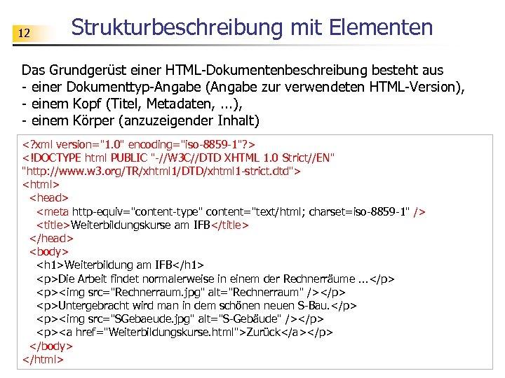 12 Strukturbeschreibung mit Elementen Das Grundgerüst einer HTML-Dokumentenbeschreibung besteht aus - einer Dokumenttyp-Angabe (Angabe