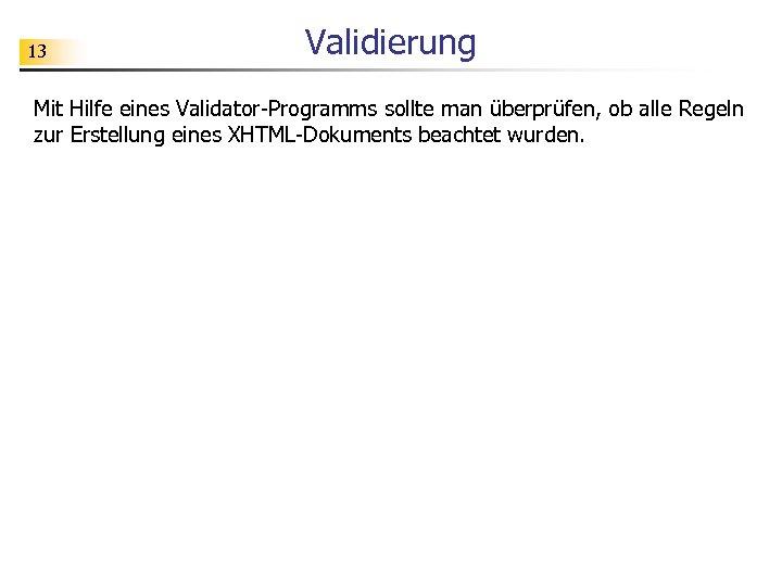 13 Validierung Mit Hilfe eines Validator-Programms sollte man überprüfen, ob alle Regeln zur Erstellung