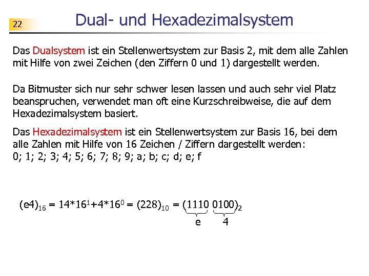 22 Dual- und Hexadezimalsystem Das Dualsystem ist ein Stellenwertsystem zur Basis 2, mit dem