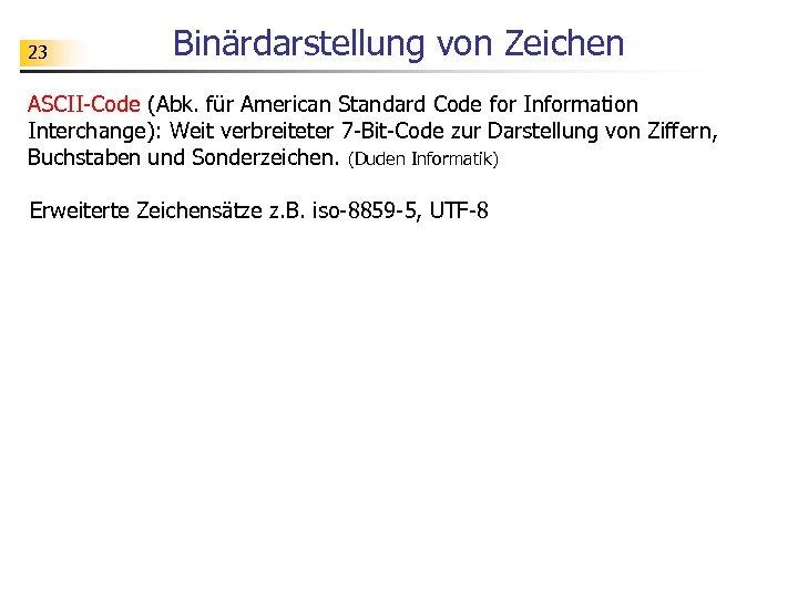 23 Binärdarstellung von Zeichen ASCII-Code (Abk. für American Standard Code for Information Interchange): Weit