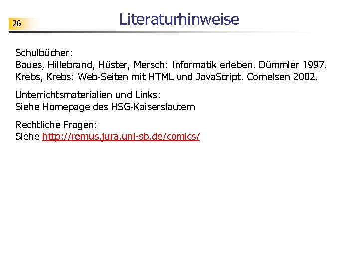 26 Literaturhinweise Schulbücher: Baues, Hillebrand, Hüster, Mersch: Informatik erleben. Dümmler 1997. Krebs, Krebs: Web-Seiten