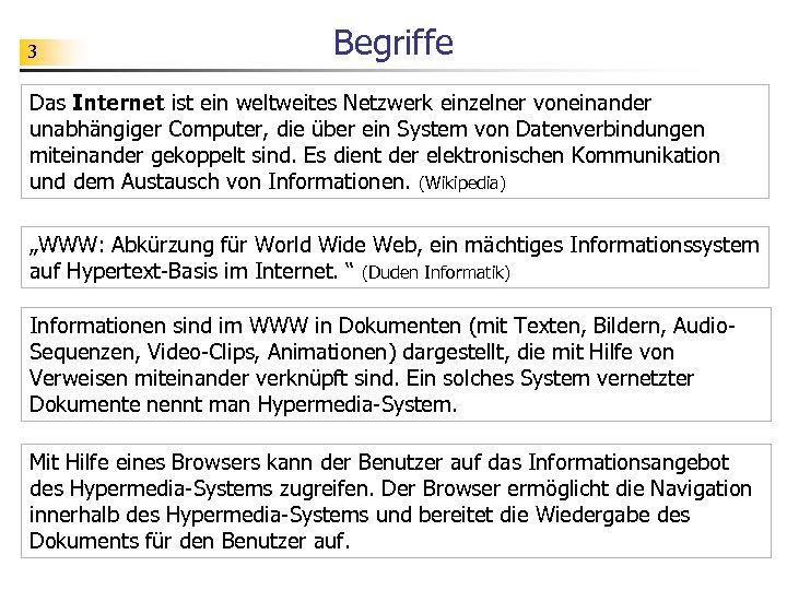 3 Begriffe Das Internet ist ein weltweites Netzwerk einzelner voneinander unabhängiger Computer, die über
