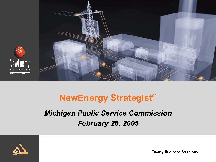 New. Energy Strategist® Michigan Public Service Commission February 28, 2005 Energy Business Solutions
