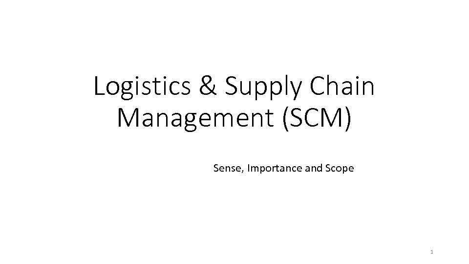 Logistics & Supply Chain Management (SCM) Sense, Importance and Scope 1