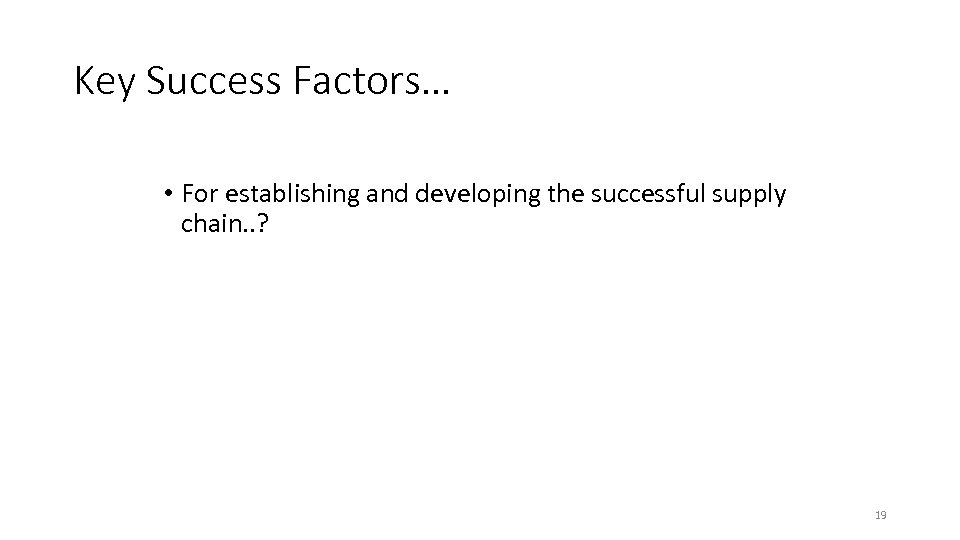 Key Success Factors… • For establishing and developing the successful supply chain. . ?