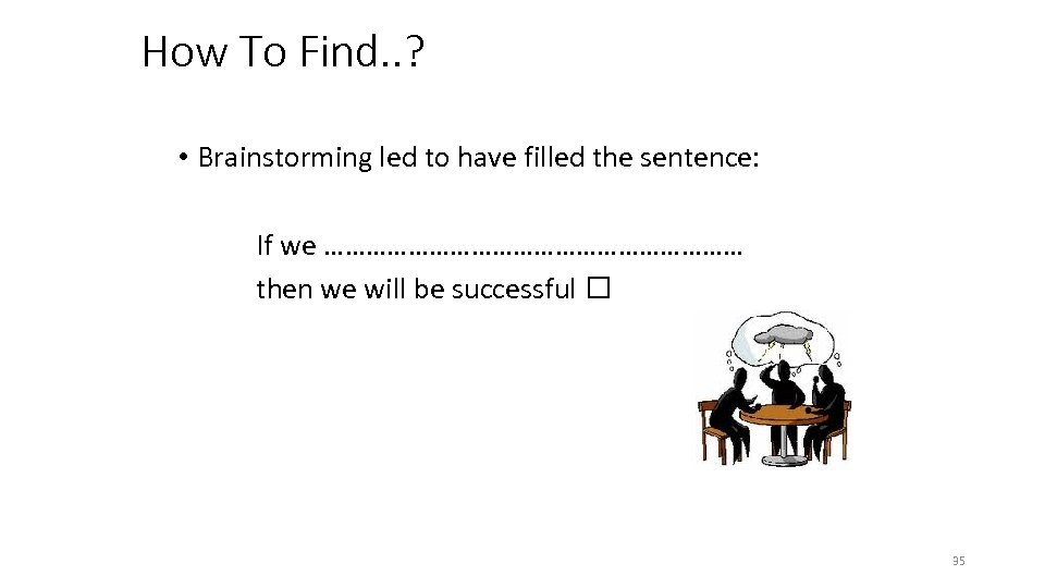 How To Find. . ? • Brainstorming led to have filled the sentence: If
