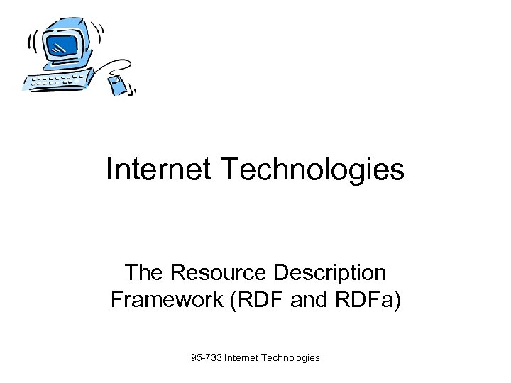 Internet Technologies The Resource Description Framework (RDF and RDFa) 95 -733 Internet Technologies