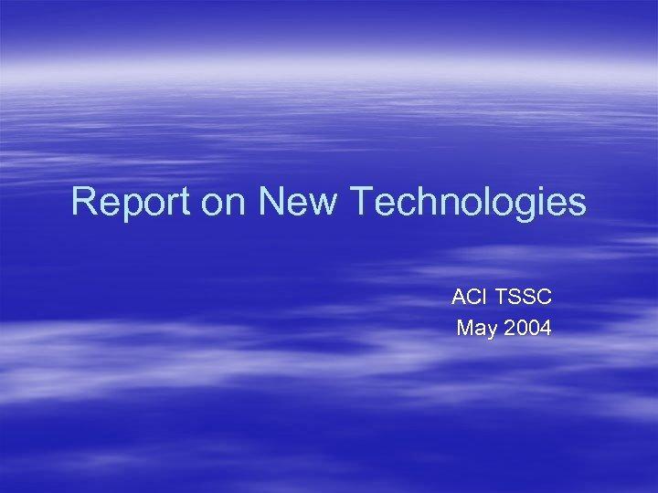 Report on New Technologies ACI TSSC May 2004