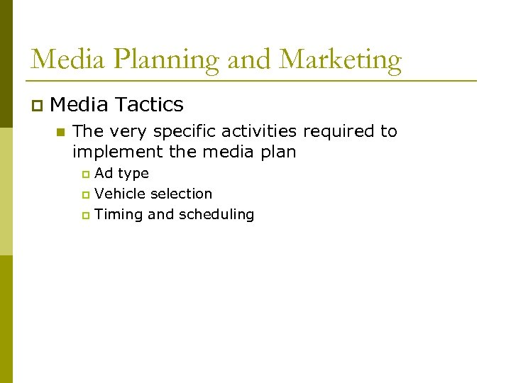 Media Planning and Marketing p Media Tactics n The very specific activities required to