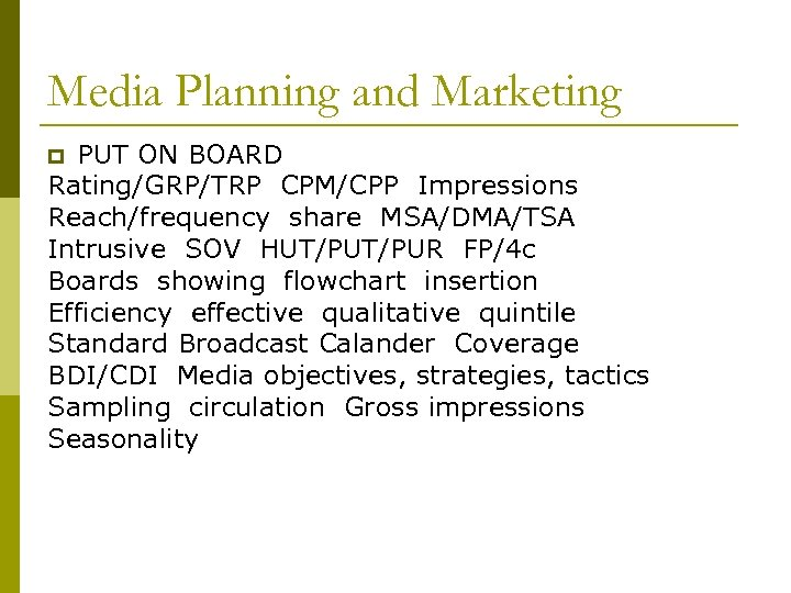 Media Planning and Marketing PUT ON BOARD Rating/GRP/TRP CPM/CPP Impressions Reach/frequency share MSA/DMA/TSA Intrusive