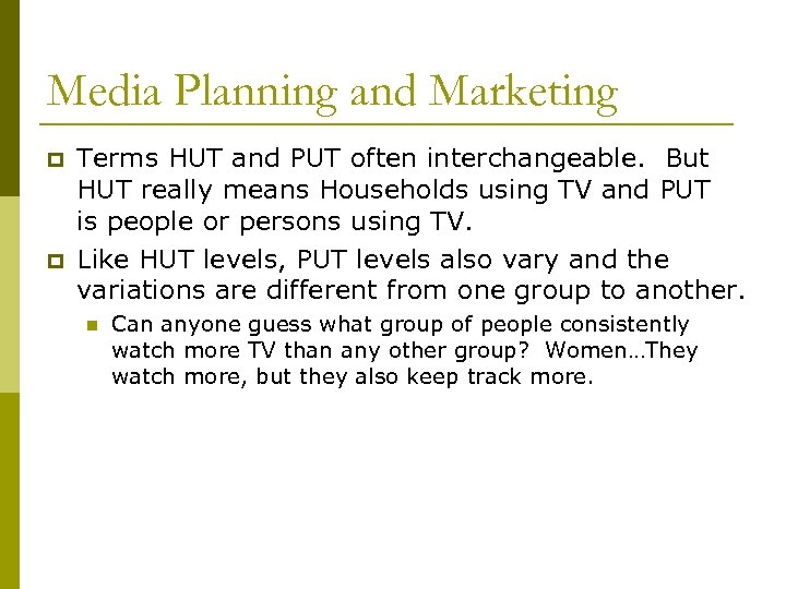 Media Planning and Marketing p p Terms HUT and PUT often interchangeable. But HUT
