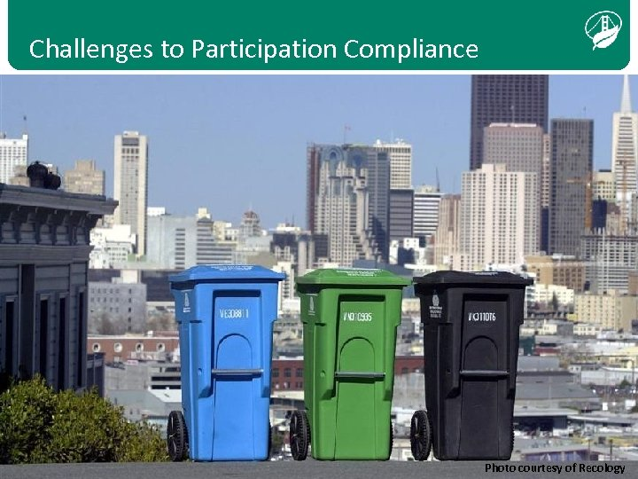 Challenges to Participation Compliance Photo courtesy of Recology