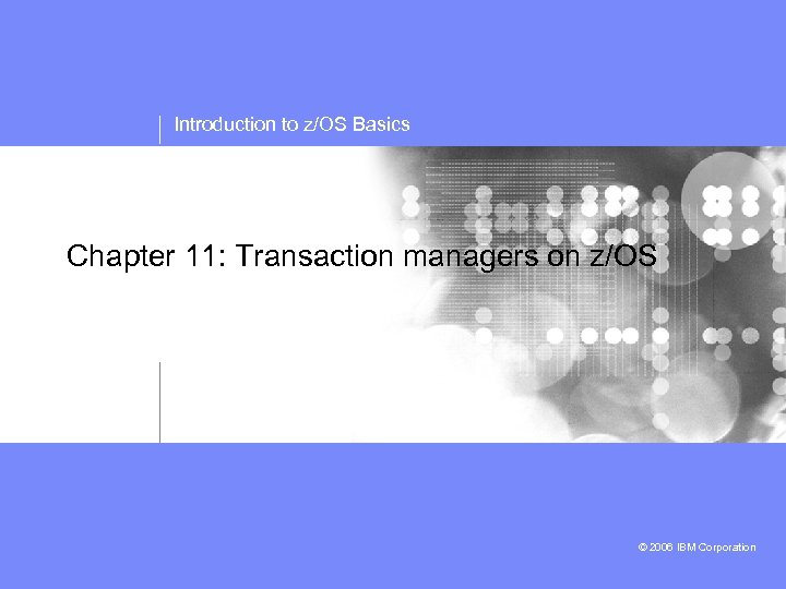 Introduction to z/OS Basics Chapter 11: Transaction managers on z/OS © 2006 IBM Corporation
