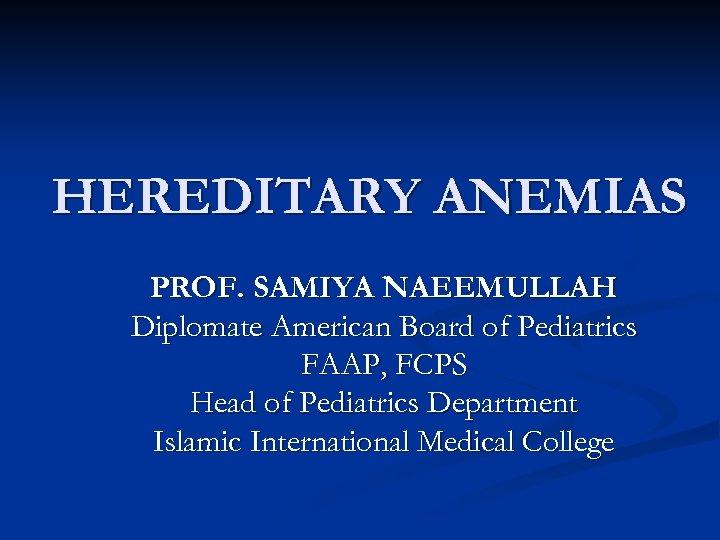HEREDITARY ANEMIAS PROF. SAMIYA NAEEMULLAH Diplomate American Board of Pediatrics FAAP, FCPS Head of