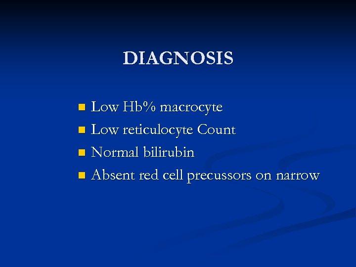 DIAGNOSIS Low Hb% macrocyte n Low reticulocyte Count n Normal bilirubin n Absent red
